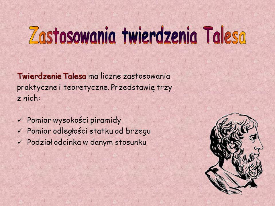 Twierdzenie Talesa Twierdzenie Talesa ma liczne zastosowania praktyczne i teoretyczne. Przedstawię trzy z nich: Pomiar wysokości piramidy Pomiar odleg