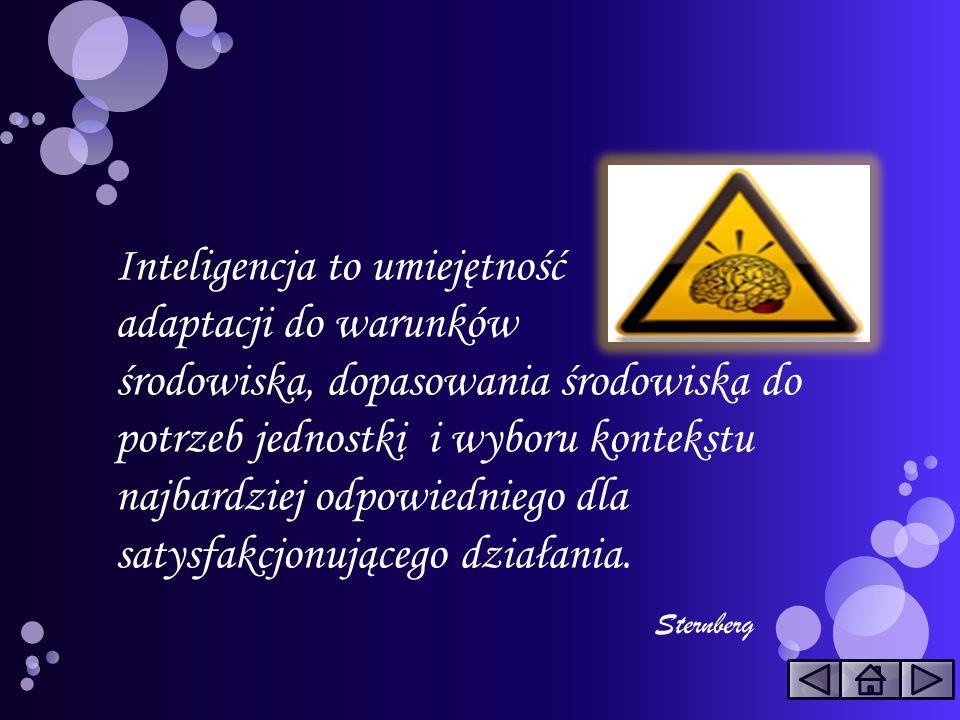 Inteligencja to umiejętność adaptacji do warunków środowiska, dopasowania środowiska do potrzeb jednostki i wyboru kontekstu najbardziej odpowiedniego
