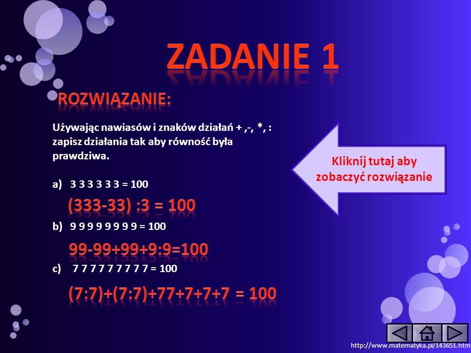 Używając nawiasów i znaków działań +,-, *, : zapisz działania tak aby równość była prawdziwa. a)3 3 3 3 3 3 = 100 b)9 9 9 9 9 9 9 9 = 100 c) 7 7 7 7 7