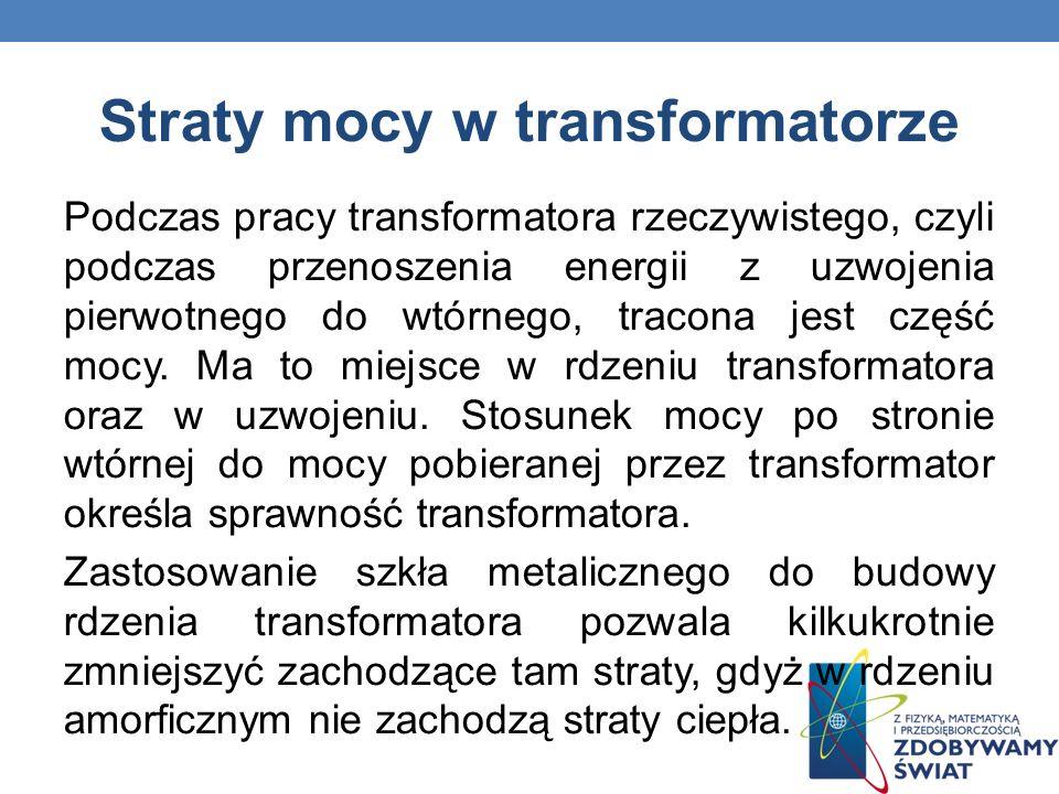 Straty mocy w transformatorze Podczas pracy transformatora rzeczywistego, czyli podczas przenoszenia energii z uzwojenia pierwotnego do wtórnego, trac