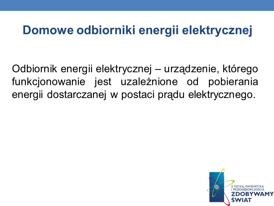 Domowe odbiorniki energii elektrycznej Odbiornik energii elektrycznej – urządzenie, którego funkcjonowanie jest uzależnione od pobierania energii dost