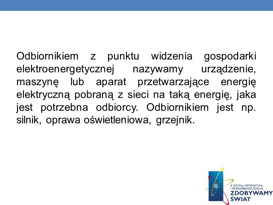 Odbiornikiem z punktu widzenia gospodarki elektroenergetycznej nazywamy urządzenie, maszynę lub aparat przetwarzające energię elektryczną pobraną z si