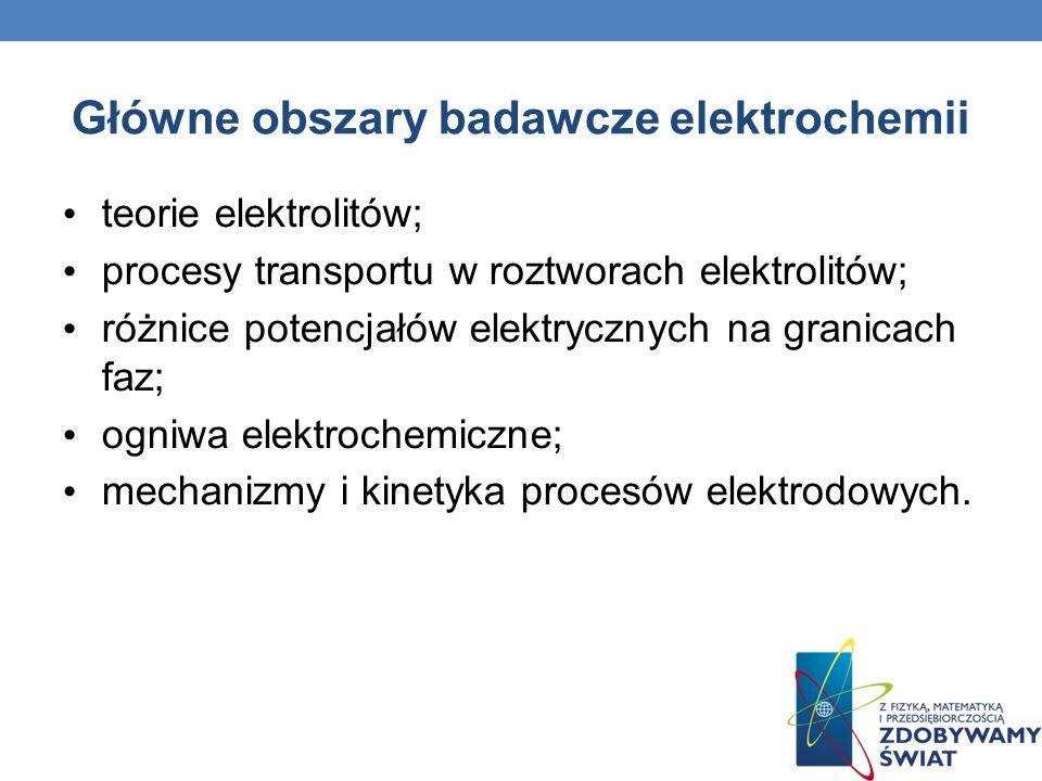 Główne obszary badawcze elektrochemii teorie elektrolitów; procesy transportu w roztworach elektrolitów; różnice potencjałów elektrycznych na granicac