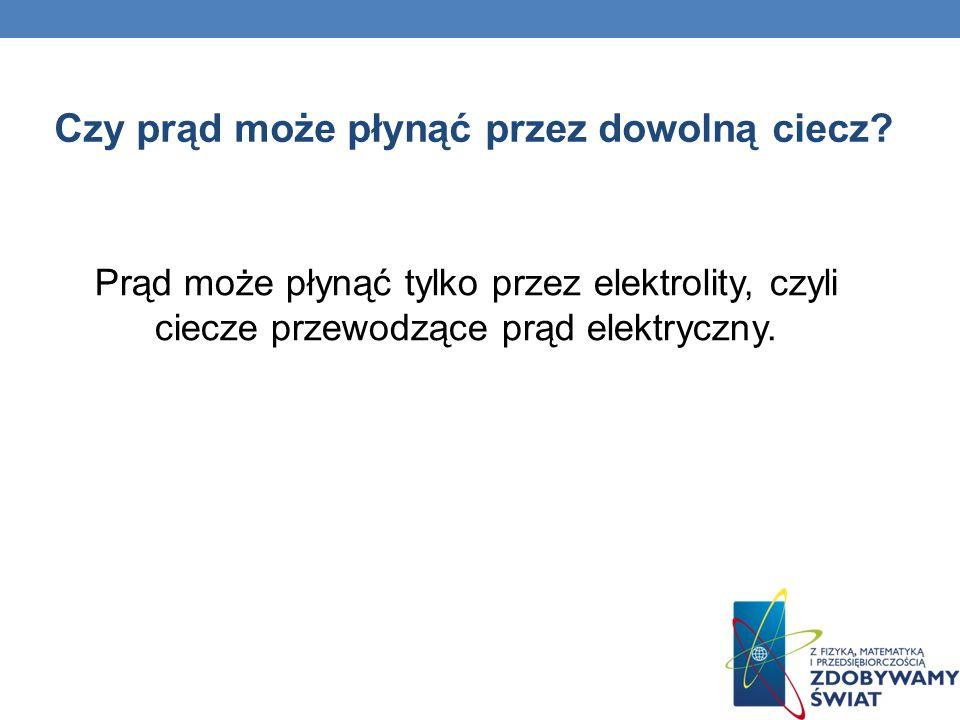 Czy prąd może płynąć przez dowolną ciecz? Prąd może płynąć tylko przez elektrolity, czyli ciecze przewodzące prąd elektryczny.