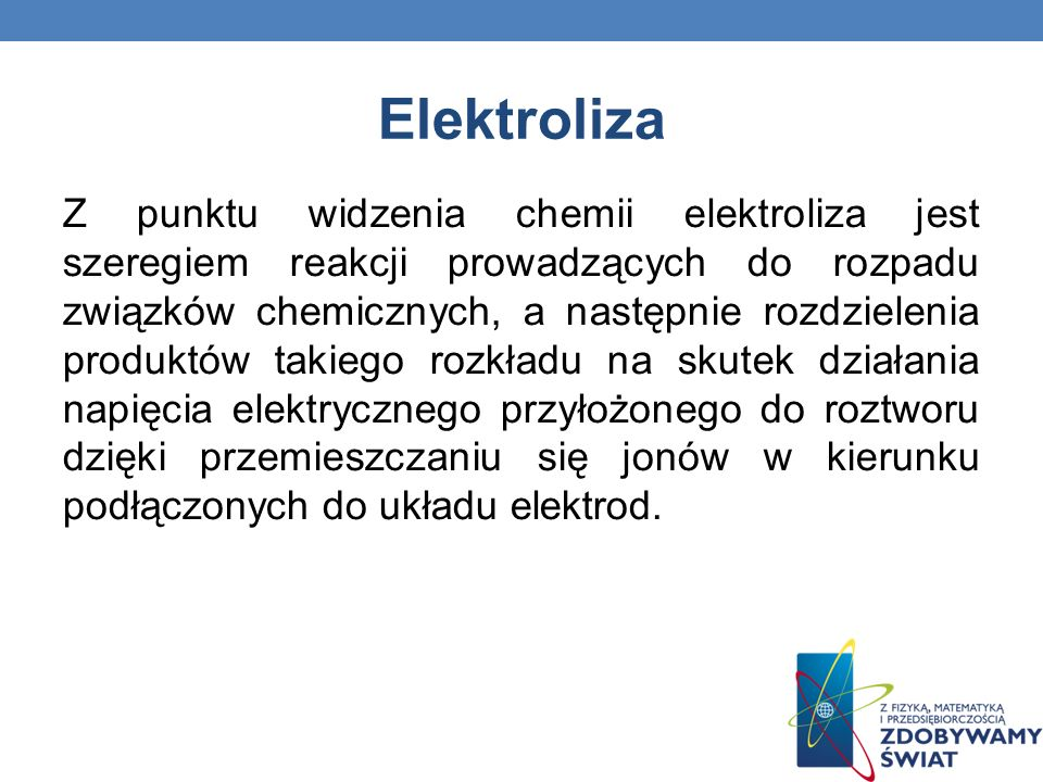 Elektroliza Z punktu widzenia chemii elektroliza jest szeregiem reakcji prowadzących do rozpadu związków chemicznych, a następnie rozdzielenia produkt