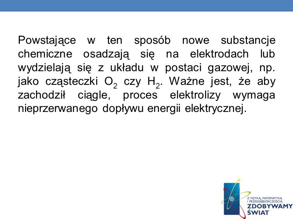Powstające w ten sposób nowe substancje chemiczne osadzają się na elektrodach lub wydzielają się z układu w postaci gazowej, np. jako cząsteczki O 2 c