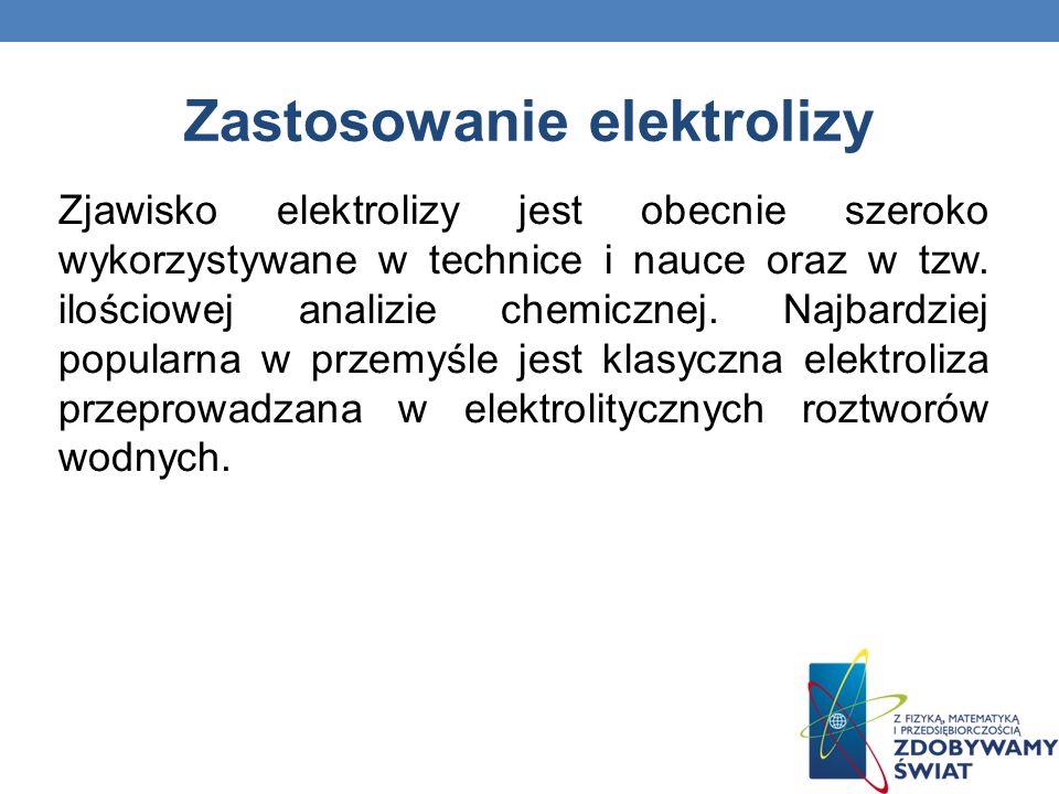 Zastosowanie elektrolizy Zjawisko elektrolizy jest obecnie szeroko wykorzystywane w technice i nauce oraz w tzw. ilościowej analizie chemicznej. Najba