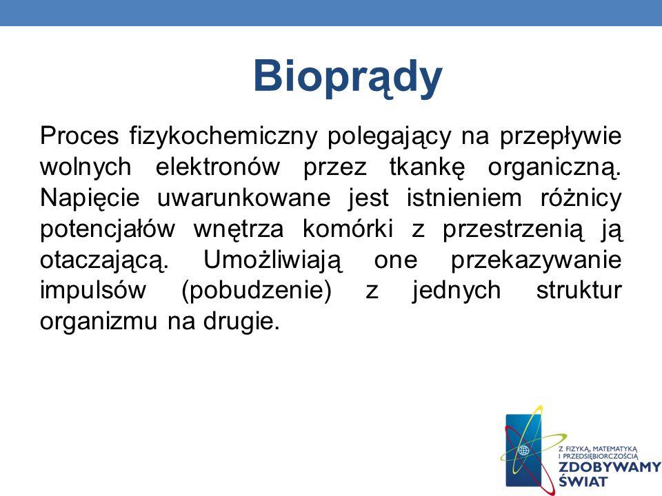 Bioprądy Proces fizykochemiczny polegający na przepływie wolnych elektronów przez tkankę organiczną. Napięcie uwarunkowane jest istnieniem różnicy pot