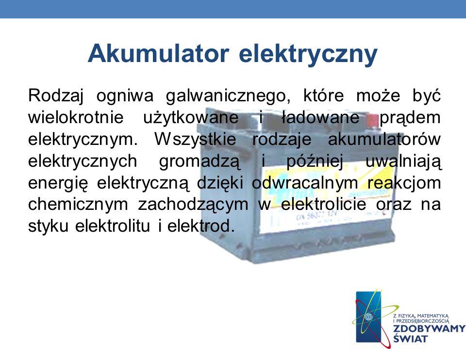 Akumulator elektryczny Rodzaj ogniwa galwanicznego, które może być wielokrotnie użytkowane i ładowane prądem elektrycznym. Wszystkie rodzaje akumulato