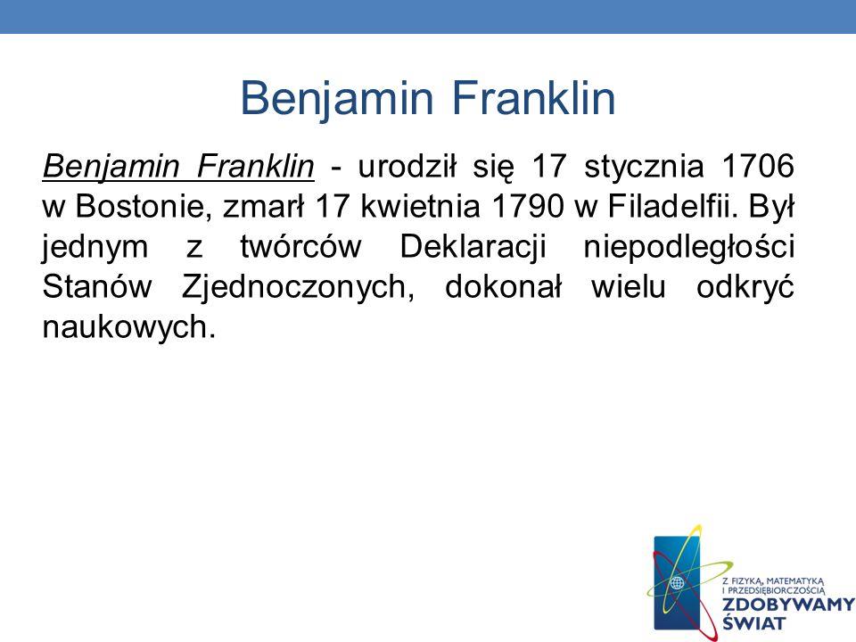 Benjamin Franklin Benjamin Franklin - urodził się 17 stycznia 1706 w Bostonie, zmarł 17 kwietnia 1790 w Filadelfii. Był jednym z twórców Deklaracji ni