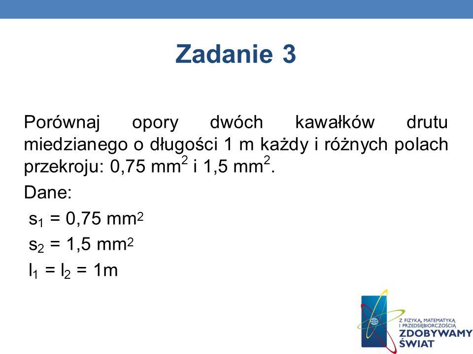 Zadanie 3 Porównaj opory dwóch kawałków drutu miedzianego o długości 1 m każdy i różnych polach przekroju: 0,75 mm 2 i 1,5 mm 2. Dane: s 1 = 0,75 mm 2