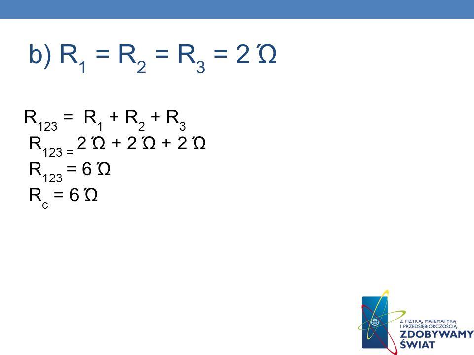 b) R 1 = R 2 = R 3 = 2 Ώ R 123 = R 1 + R 2 + R 3 R 123 = 2 Ώ + 2 Ώ + 2 Ώ R 123 = 6 Ώ R c = 6 Ώ