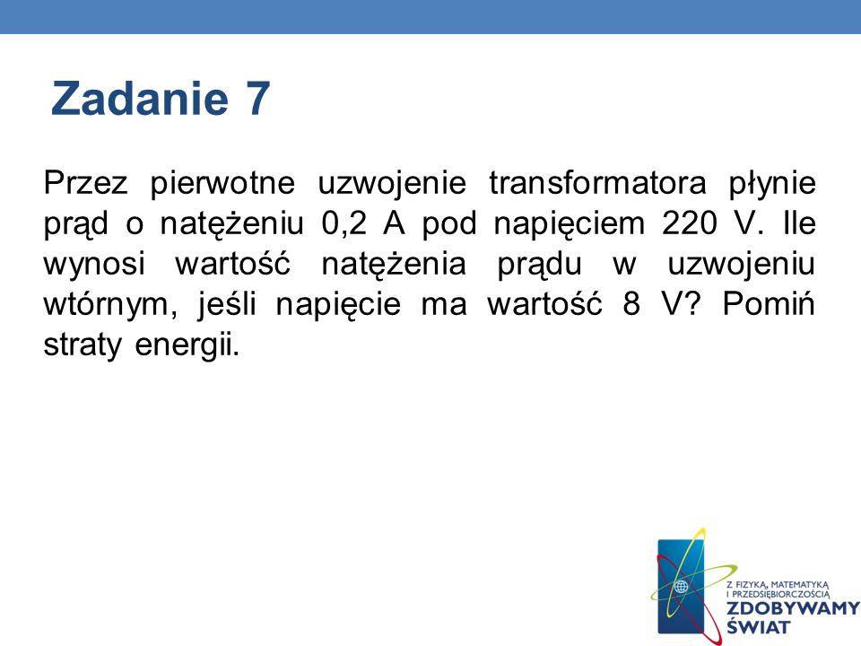 Zadanie 7 Przez pierwotne uzwojenie transformatora płynie prąd o natężeniu 0,2 A pod napięciem 220 V. Ile wynosi wartość natężenia prądu w uzwojeniu w