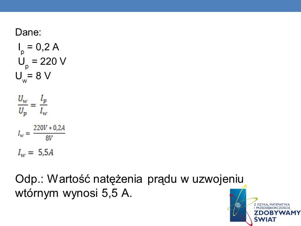 Dane: I p = 0,2 A U p = 220 V U w = 8 V Odp.: Wartość natężenia prądu w uzwojeniu wtórnym wynosi 5,5 A.