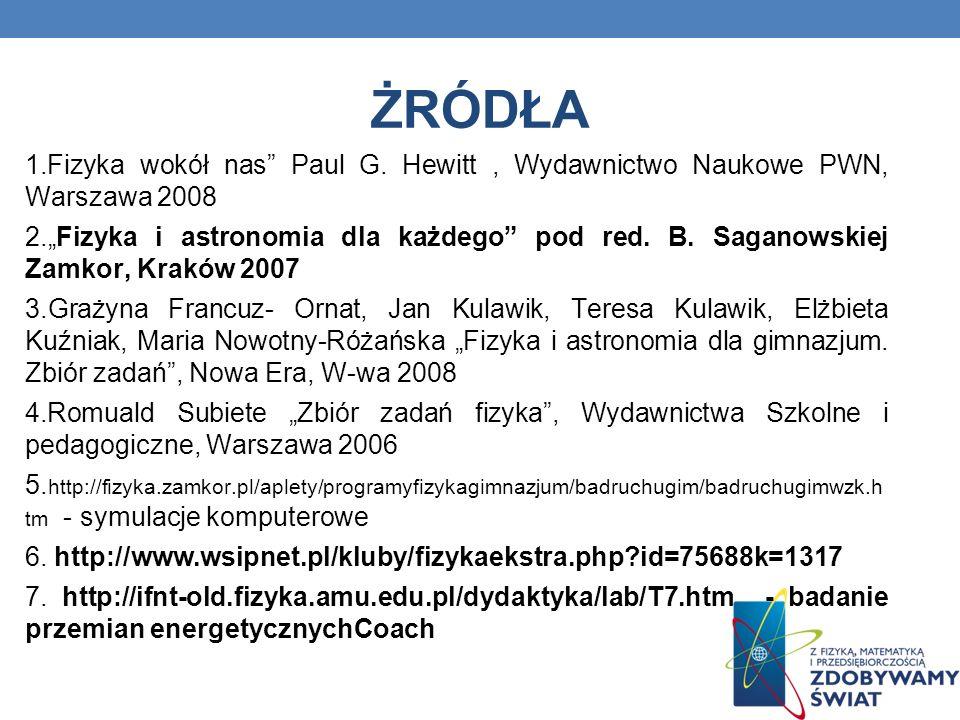 ŻRÓDŁA 1.Fizyka wokół nas Paul G. Hewitt, Wydawnictwo Naukowe PWN, Warszawa 2008 2.Fizyka i astronomia dla każdego pod red. B. Saganowskiej Zamkor, Kr