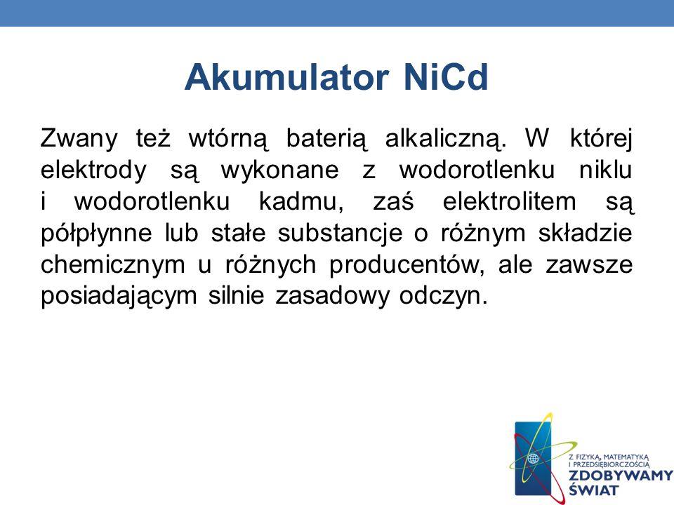Akumulator NiCd Zwany też wtórną baterią alkaliczną. W której elektrody są wykonane z wodorotlenku niklu i wodorotlenku kadmu, zaś elektrolitem są pół