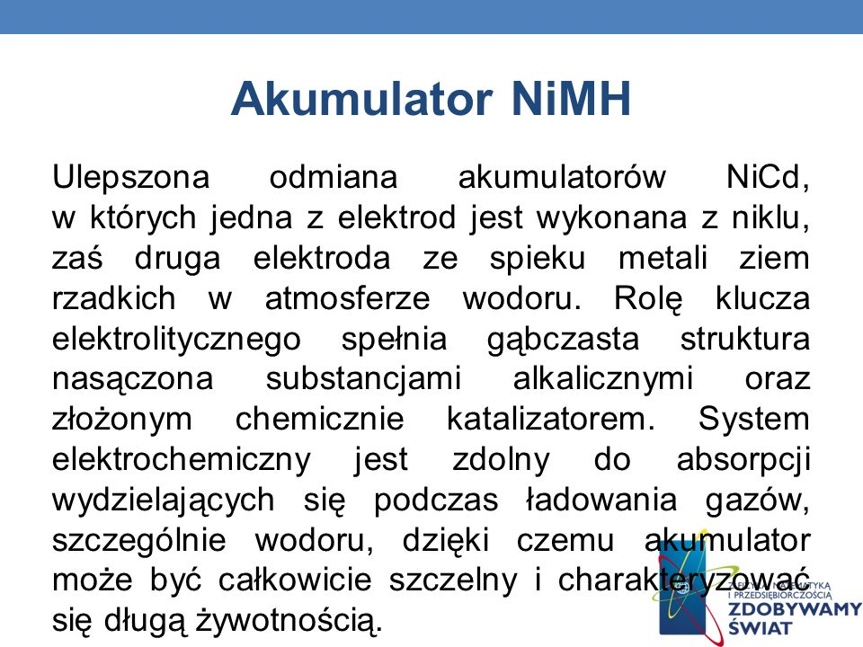 Akumulator NiMH Ulepszona odmiana akumulatorów NiCd, w których jedna z elektrod jest wykonana z niklu, zaś druga elektroda ze spieku metali ziem rzadk