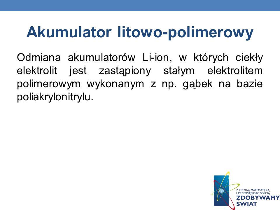 Akumulator litowo-polimerowy Odmiana akumulatorów Li-ion, w których ciekły elektrolit jest zastąpiony stałym elektrolitem polimerowym wykonanym z np.