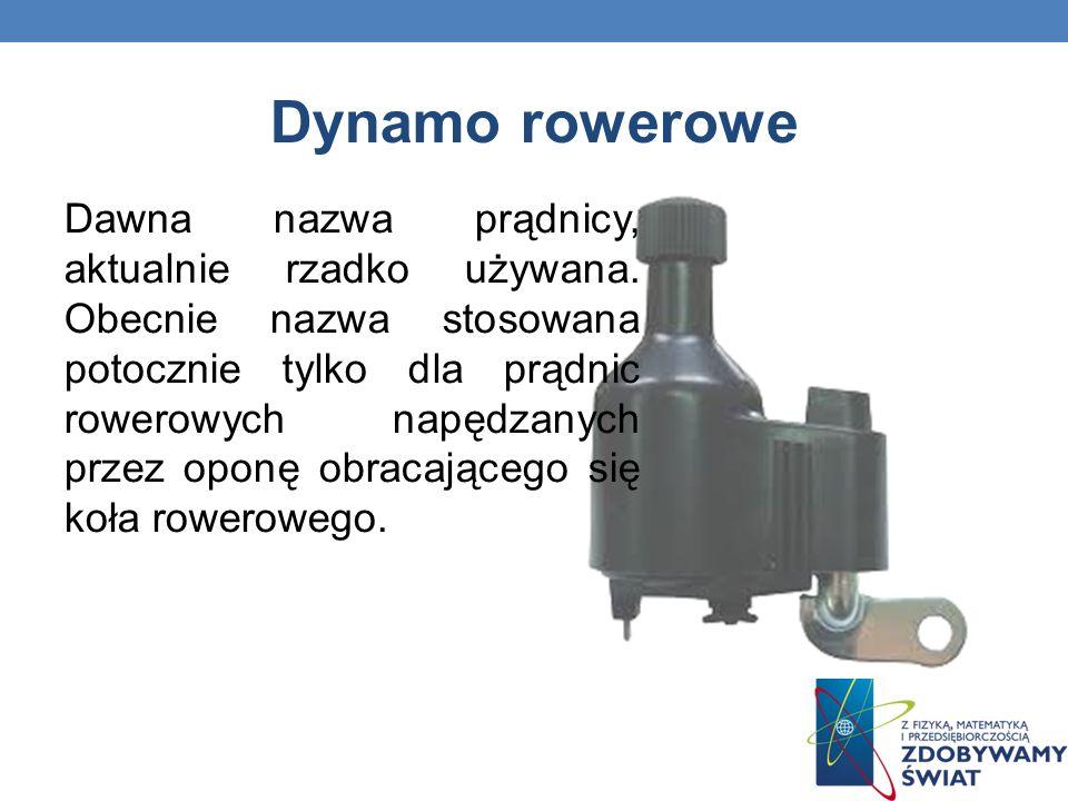 Dynamo rowerowe Dawna nazwa prądnicy, aktualnie rzadko używana. Obecnie nazwa stosowana potocznie tylko dla prądnic rowerowych napędzanych przez oponę