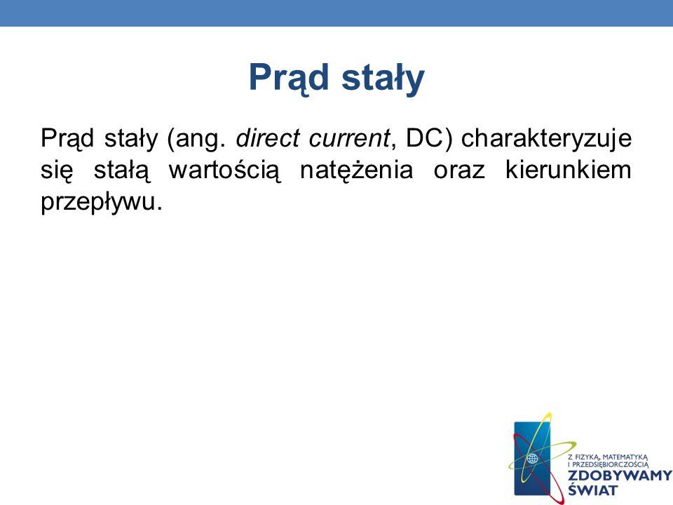 Prąd stały Prąd stały (ang. direct current, DC) charakteryzuje się stałą wartością natężenia oraz kierunkiem przepływu.