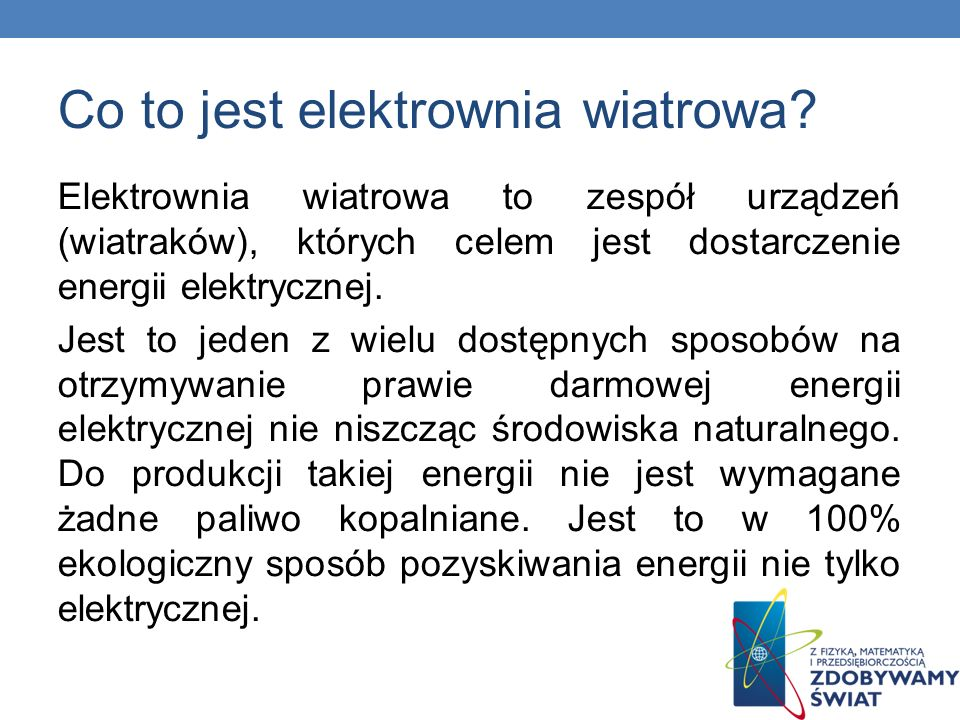 Co to jest elektrownia wiatrowa? Elektrownia wiatrowa to zespół urządzeń (wiatraków), których celem jest dostarczenie energii elektrycznej. Jest to je