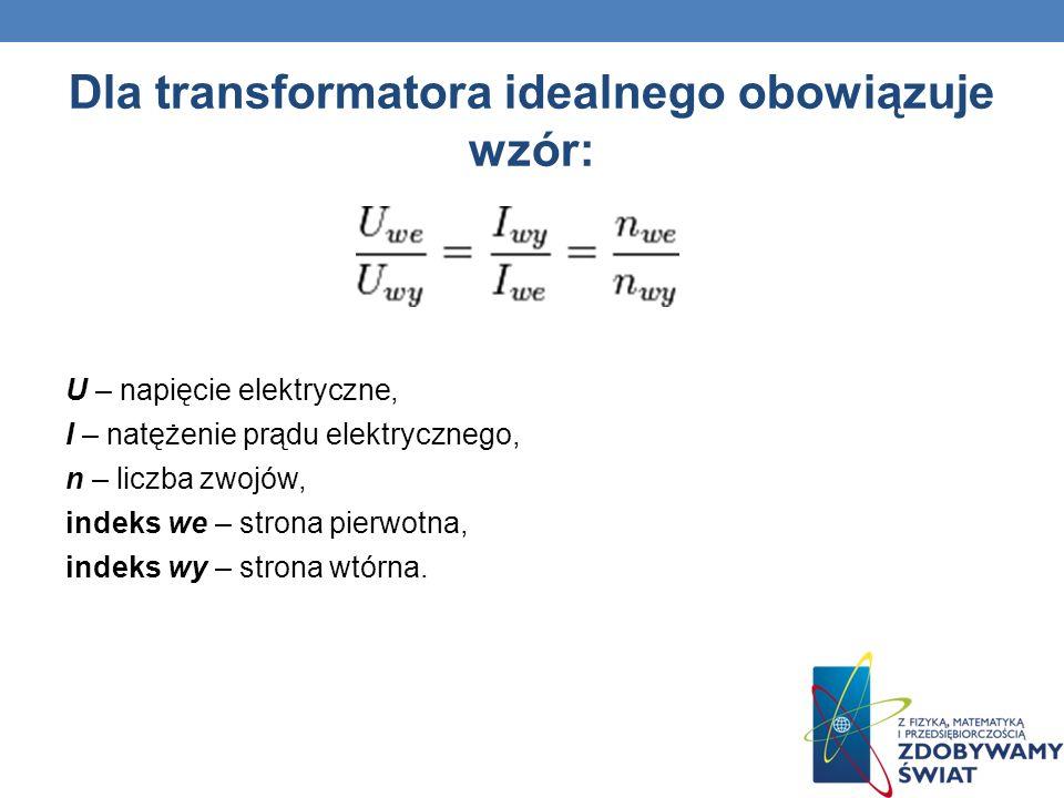 Dla transformatora idealnego obowiązuje wzór: U – napięcie elektryczne, I – natężenie prądu elektrycznego, n – liczba zwojów, indeks we – strona pierw