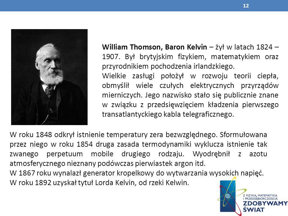 William Thomson, Baron Kelvin – żył w latach 1824 – 1907.