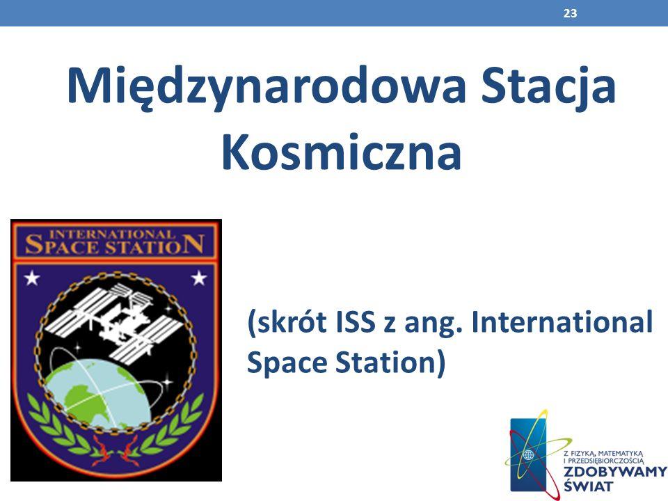 23 Międzynarodowa Stacja Kosmiczna (skrót ISS z ang. International Space Station)