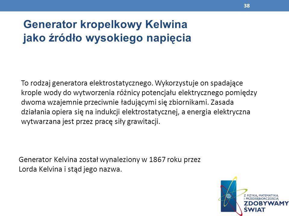 Generator kropelkowy Kelwina jako źródło wysokiego napięcia Generator Kelvina został wynaleziony w 1867 roku przez Lorda Kelvina i stąd jego nazwa.
