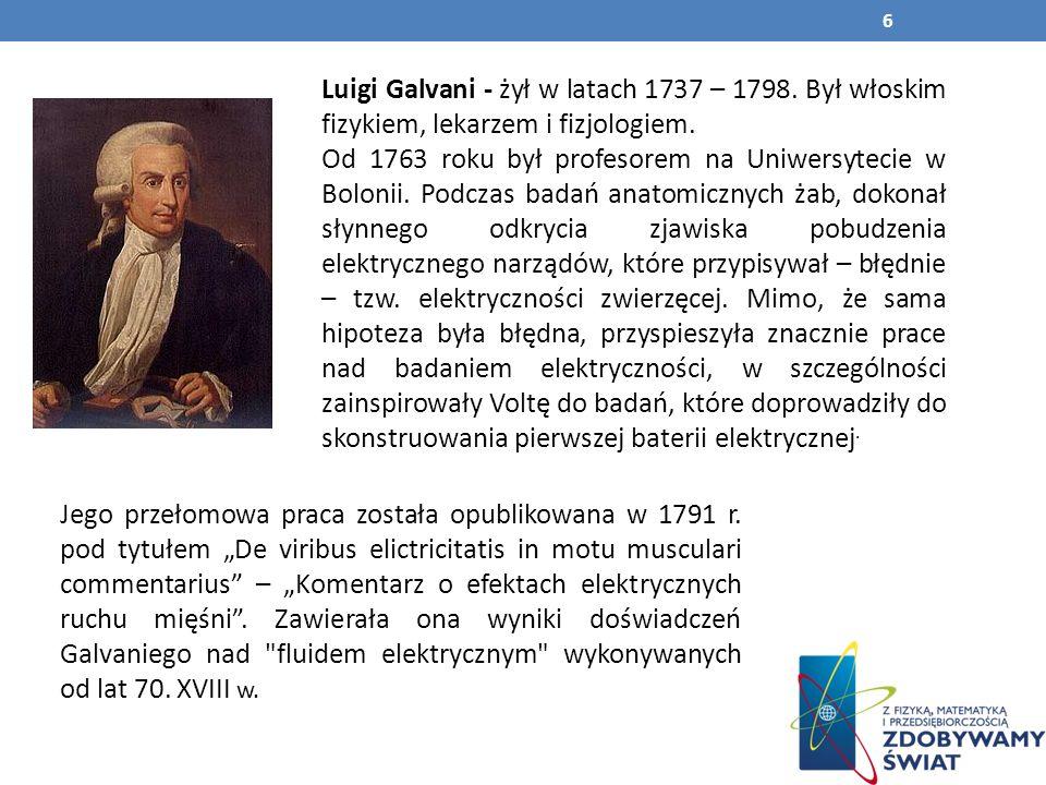Luigi Galvani - żył w latach 1737 – 1798.Był włoskim fizykiem, lekarzem i fizjologiem.