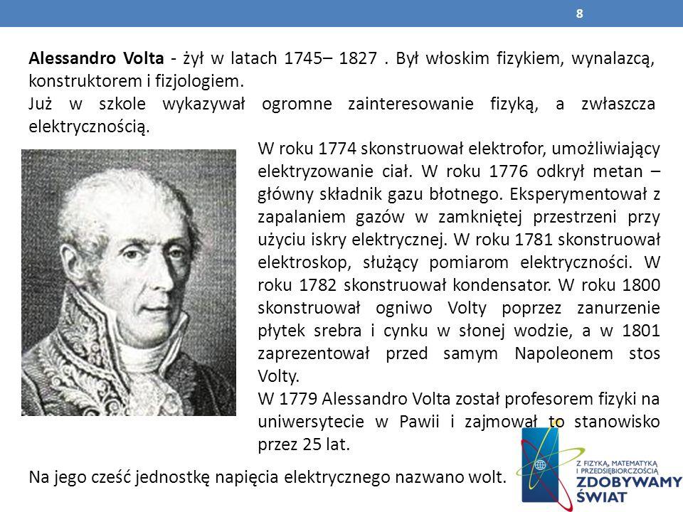 Alessandro Volta - żył w latach 1745– 1827.