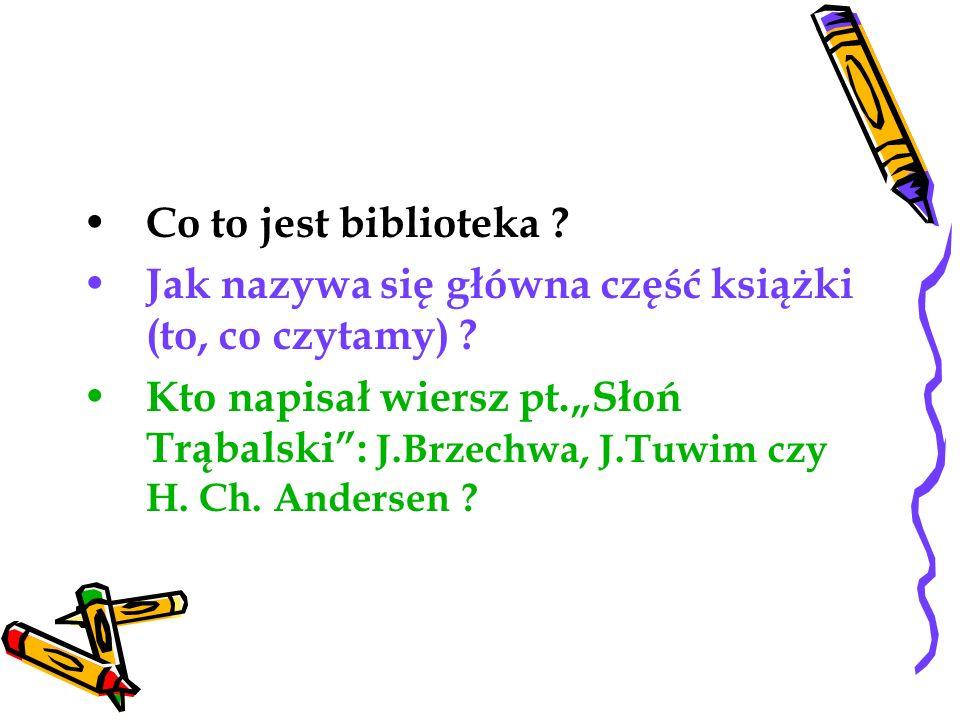 Co to jest biblioteka ? Jak nazywa się główna część książki (to, co czytamy) ? Kto napisał wiersz pt.Słoń Trąbalski: J.Brzechwa, J.Tuwim czy H. Ch. An