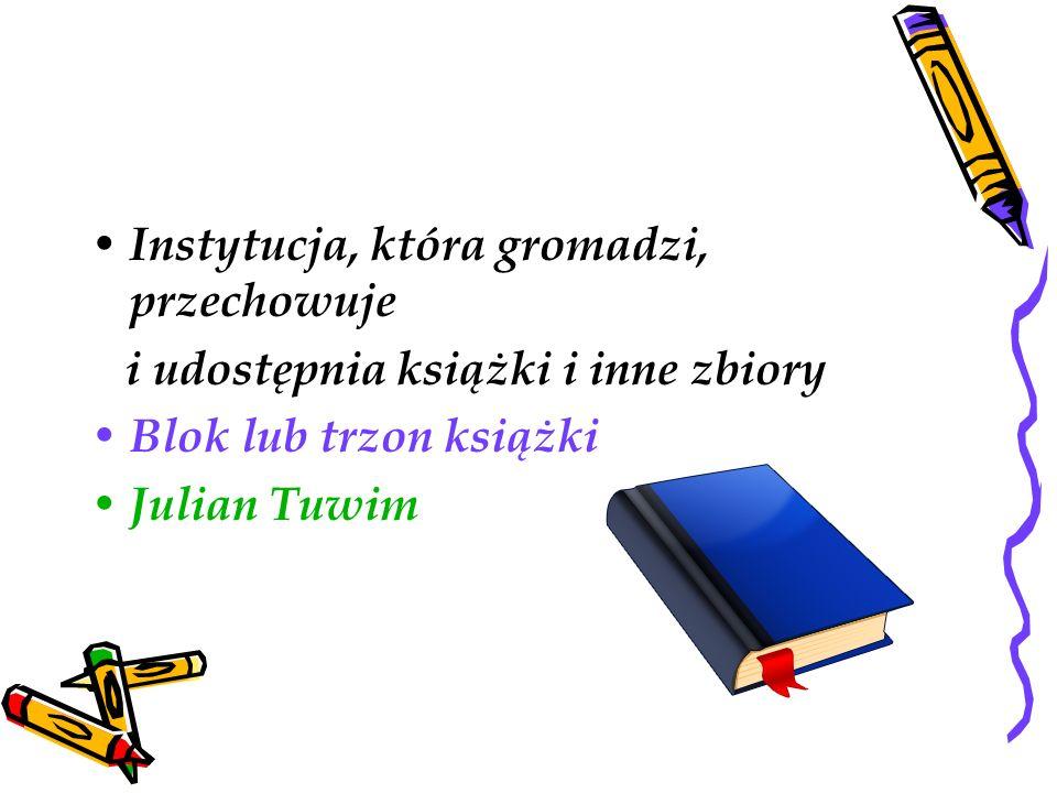 Instytucja, która gromadzi, przechowuje i udostępnia książki i inne zbiory Blok lub trzon książki Julian Tuwim