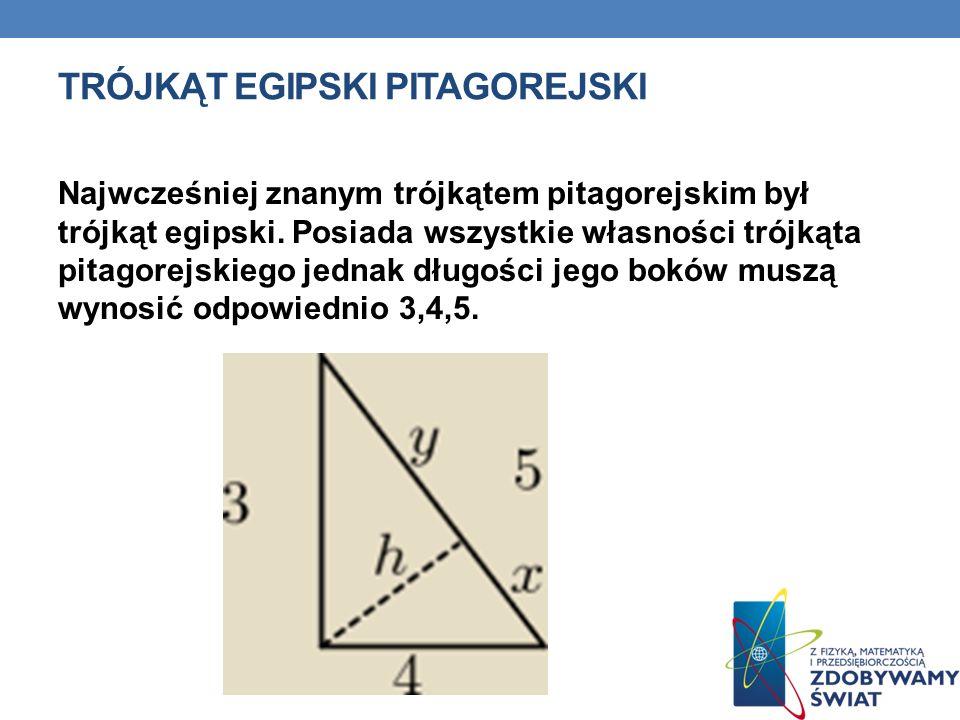 TRÓJKĄT EGIPSKI PITAGOREJSKI Najwcześniej znanym trójkątem pitagorejskim był trójkąt egipski. Posiada wszystkie własności trójkąta pitagorejskiego jed