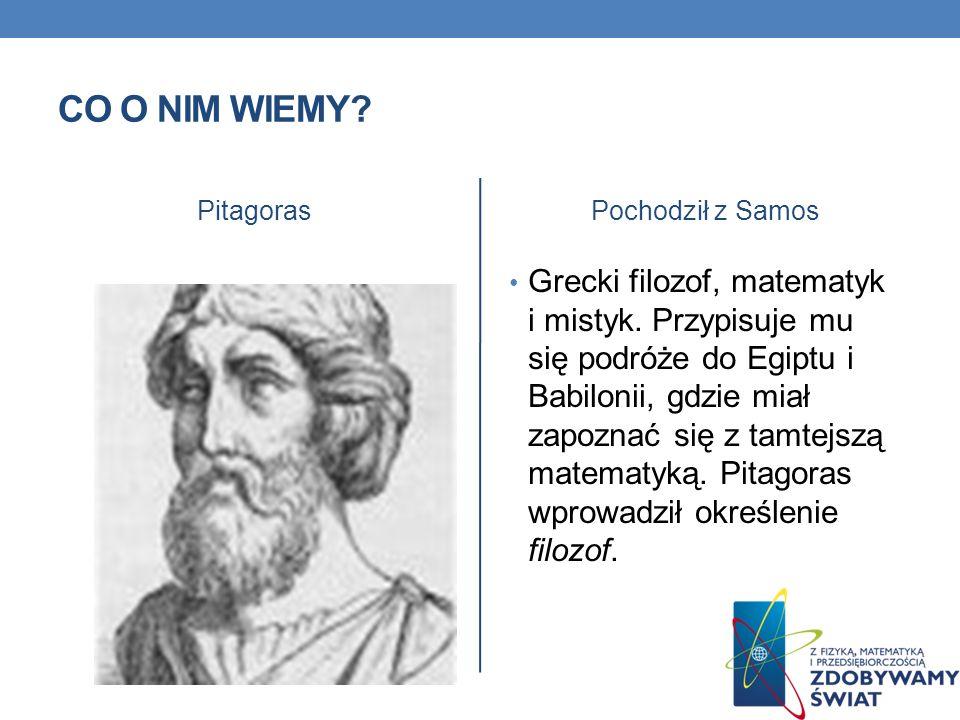 CO O NIM WIEMY? PitagorasPochodził z Samos Grecki filozof, matematyk i mistyk. Przypisuje mu się podróże do Egiptu i Babilonii, gdzie miał zapoznać si