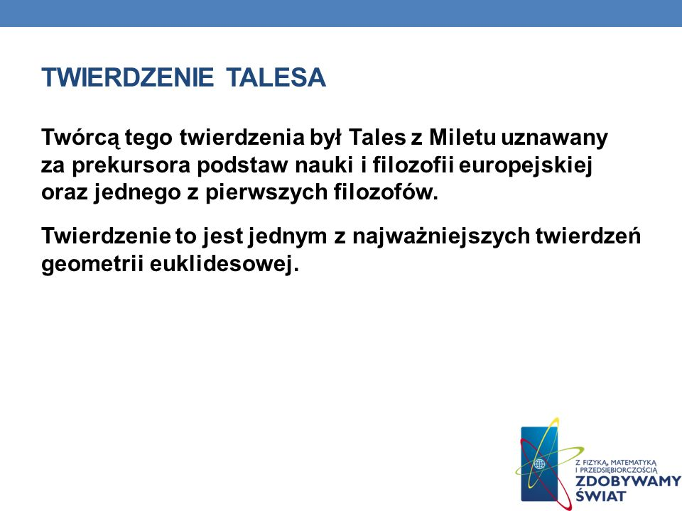 TWIERDZENIE TALESA Twórcą tego twierdzenia był Tales z Miletu uznawany za prekursora podstaw nauki i filozofii europejskiej oraz jednego z pierwszych