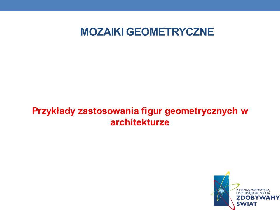 MOZAIKI GEOMETRYCZNE Przykłady zastosowania figur geometrycznych w architekturze