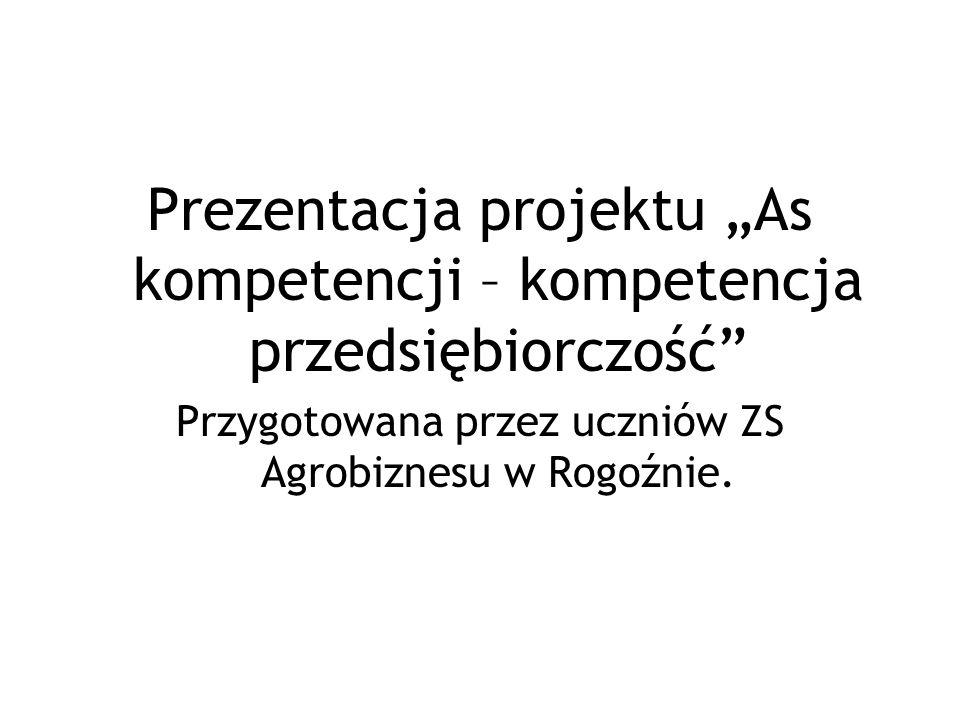 Prezentacja projektu As kompetencji – kompetencja przedsiębiorczość Przygotowana przez uczniów ZS Agrobiznesu w Rogoźnie.