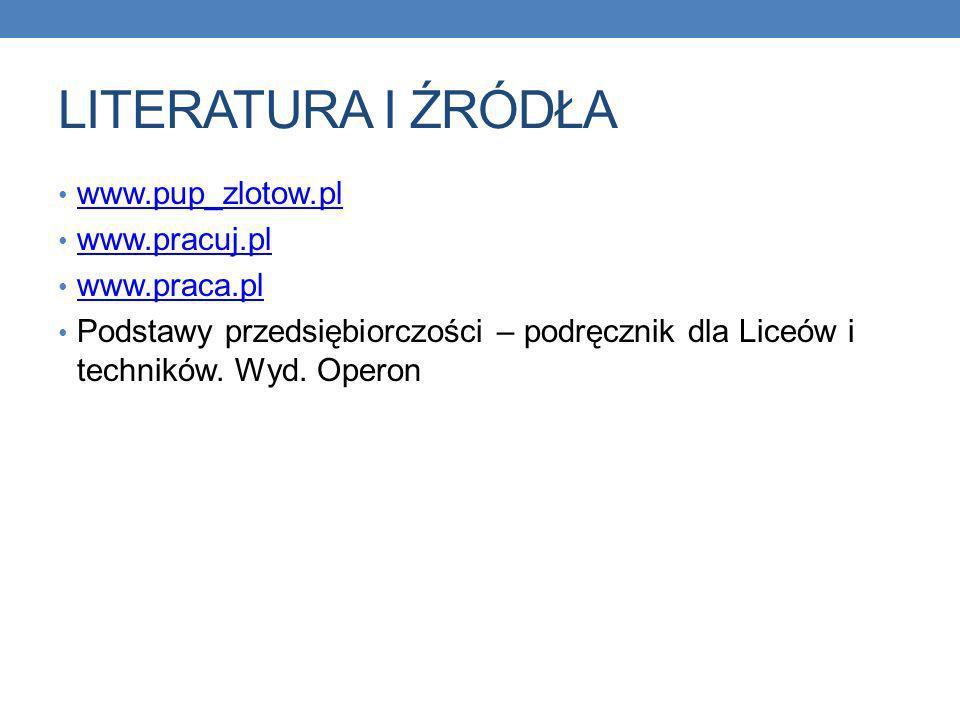 LITERATURA I ŹRÓDŁA www.pup_zlotow.pl www.pracuj.pl www.praca.pl Podstawy przedsiębiorczości – podręcznik dla Liceów i techników.