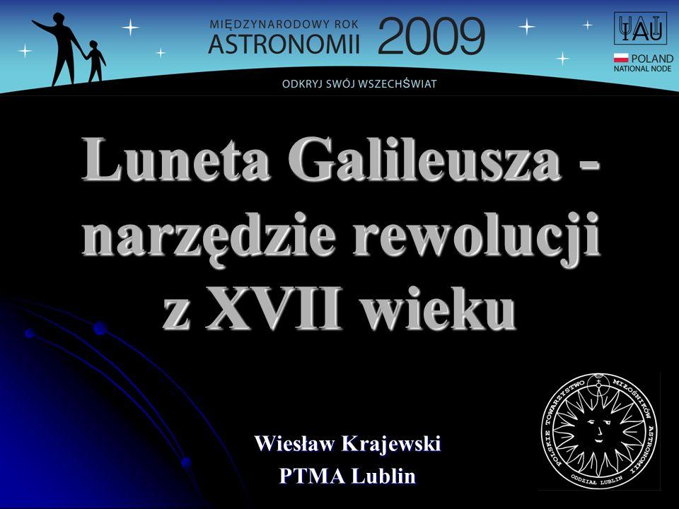 Luneta Galileusza - narzędzie rewolucji z XVII wieku Wiesław Krajewski PTMA Lublin