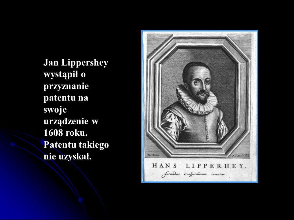 Jan Lippershey wystąpił o przyznanie patentu na swoje urządzenie w 1608 roku. Patentu takiego nie uzyskał.