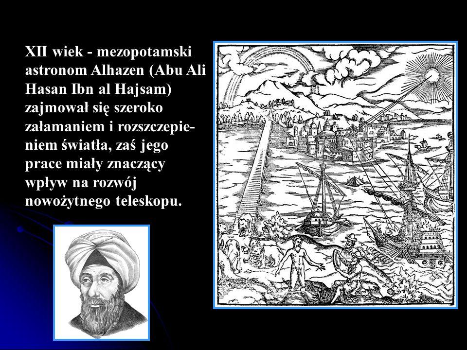 XII wiek - mezopotamski astronom Alhazen (Abu Ali Hasan Ibn al Hajsam) zajmował się szeroko załamaniem i rozszczepie- niem światła, zaś jego prace mia