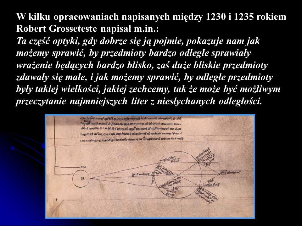 W kilku opracowaniach napisanych między 1230 i 1235 rokiem Robert Grosseteste napisał m.in.: Ta część optyki, gdy dobrze się ją pojmie, pokazuje nam j