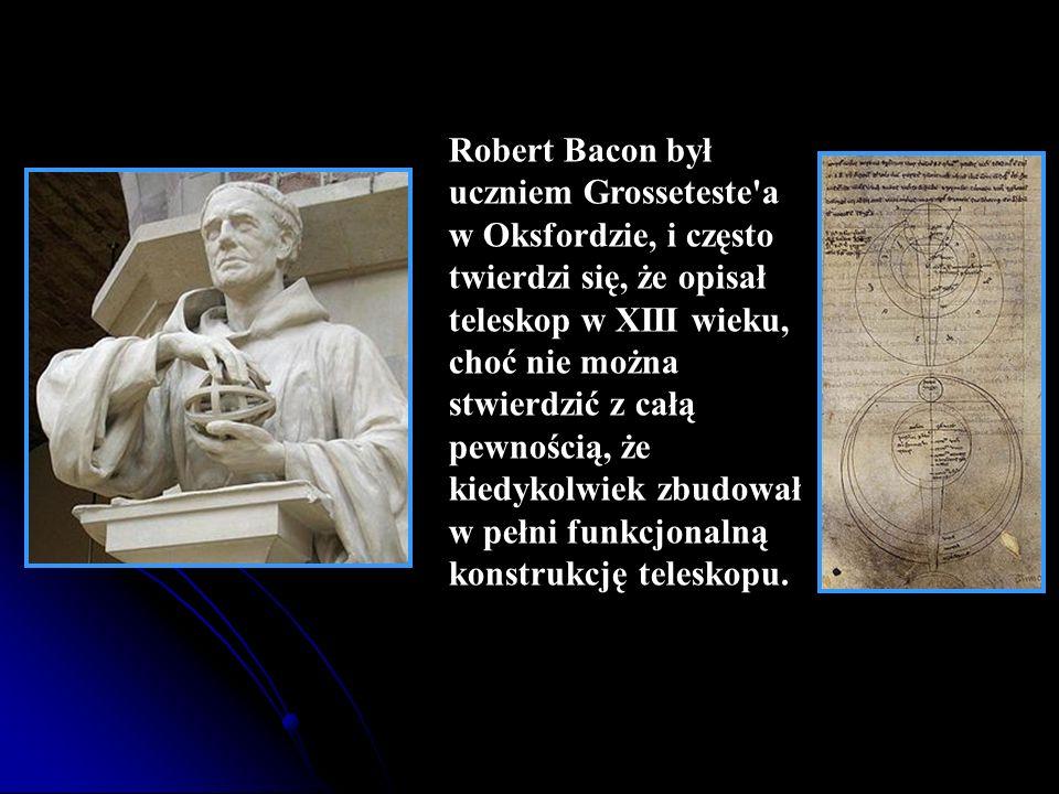 Robert Bacon był uczniem Grosseteste'a w Oksfordzie, i często twierdzi się, że opisał teleskop w XIII wieku, choć nie można stwierdzić z całą pewności