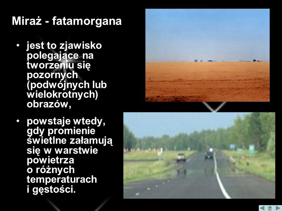 Miraż - fatamorgana jest to zjawisko polegające na tworzeniu się pozornych (podwójnych lub wielokrotnych) obrazów, powstaje wtedy, gdy promienie świetlne załamują się w warstwie powietrza o różnych temperaturach i gęstości.