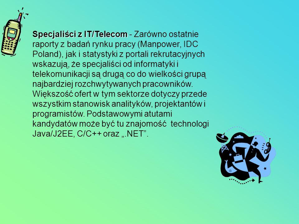 Specjaliści z IT/Telecom Specjaliści z IT/Telecom - Zarówno ostatnie raporty z badań rynku pracy (Manpower, IDC Poland), jak i statystyki z portali re