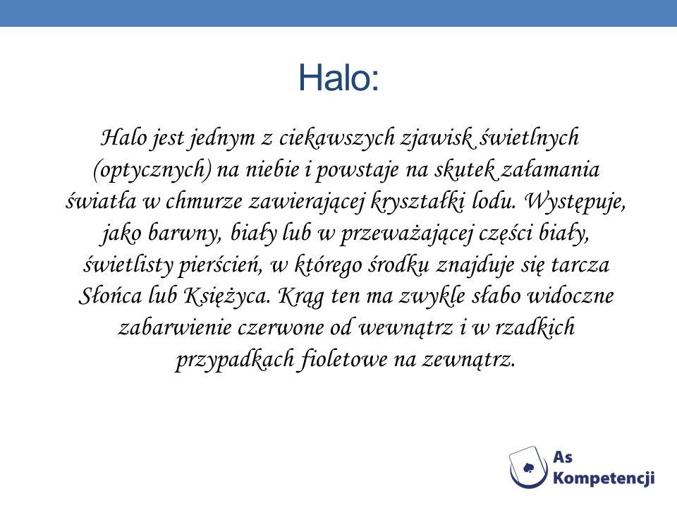 Halo: Halo jest jednym z ciekawszych zjawisk świetlnych (optycznych) na niebie i powstaje na skutek załamania światła w chmurze zawierającej kryształki lodu.