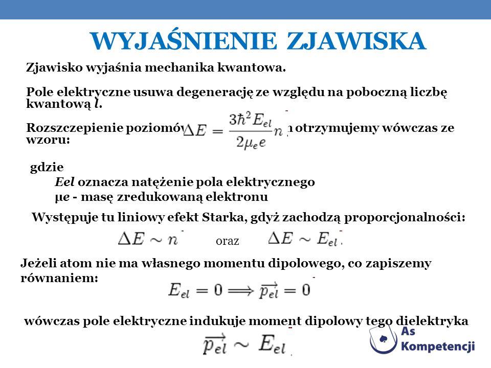 WYJAŚNIENIE ZJAWISKA Zjawisko wyjaśnia mechanika kwantowa. Pole elektryczne usuwa degenerację ze względu na poboczną liczbę kwantową l. Rozszczepienie