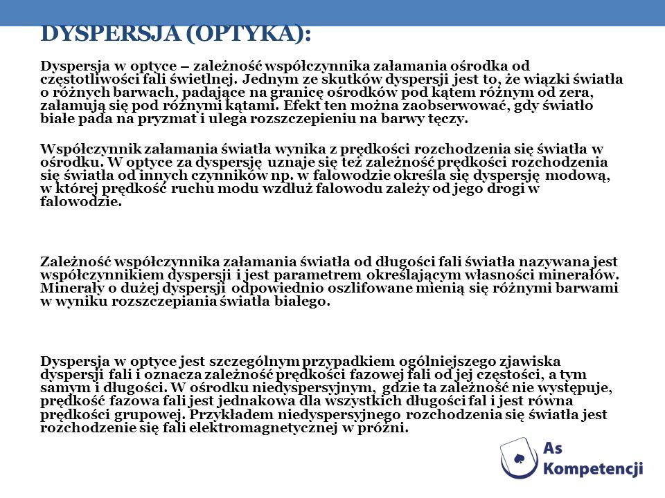 DYSPERSJA (OPTYKA): Dyspersja w optyce – zależność współczynnika załamania ośrodka od częstotliwości fali świetlnej. Jednym ze skutków dyspersji jest
