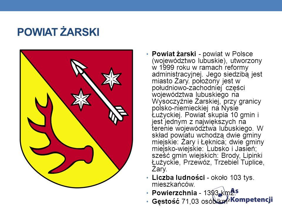 POWIAT ŻARSKI Powiat żarski - powiat w Polsce (województwo lubuskie), utworzony w 1999 roku w ramach reformy administracyjnej. Jego siedzibą jest mias